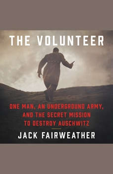 The Volunteer: One Man, an Underground Army, and the Secret Mission to Destroy Auschwitz, Jack Fairweather