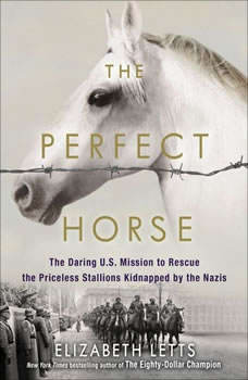 The Perfect Horse: The Daring U.S. Mission to Rescue the Priceless Stallions Kidnapped by the Nazis, Elizabeth Letts