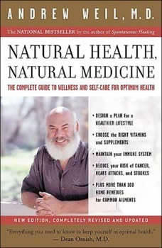 Natural Health, Natural Medicine: The Complete Guide to Wellness and Self-Care for Optimum Health, Andrew Weil, MD