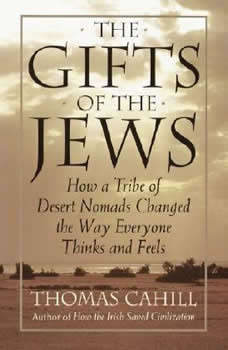 The Gifts Of The Jews: How A Tribe of Desert Nomads Changed the Way Everyone Thinks and Feels How A Tribe of Desert Nomads Changed the Way Everyone Thinks and Feels, Thomas Cahill