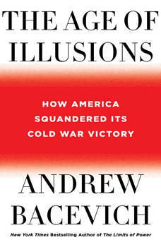 The Age of Illusions: How America Squandered Its Cold War Victory, Andrew J. Bacevich
