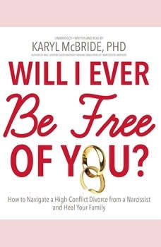 Will I Ever Be Free of You?: How to Navigate a High-Conflict Divorce from a Narcissist and Heal Your Family, Dr. Karyl McBride
