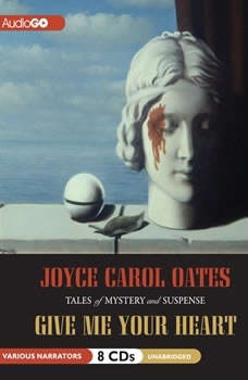 Give Me Your Heart: Tales of Mystery and Suspense, Joyce Carol Oates