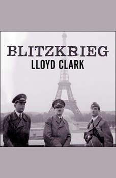 Blitzkrieg: Myth, Reality, and Hitler's Lightning War: France 1940 Myth, Reality, and Hitler's Lightning War: France 1940, Lloyd Clark