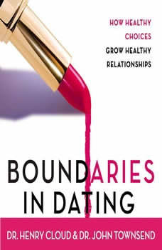 Boundaries in Dating: How Healthy Choices Grow Healthy Relationships How Healthy Choices Grow Healthy Relationships, Henry Cloud