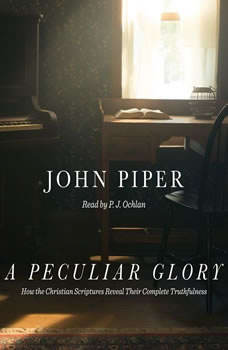 A Peculiar Glory: How the Christian Scriptures Reveal Their Complete Truthfulness, John Piper