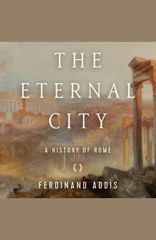 Eternal City, The: A History of Rome, Fredinand Addis