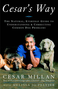 Cesar's Way: The Natural, Everyday Guide to Understanding and Correcting Common Dog Problems, Cesar Millan