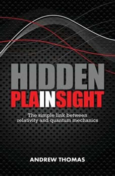 Hidden In Plain Sight: The Simple Link Between Relativity and Quantum Mechanics The Simple Link Between Relativity and Quantum Mechanics, Andrew Thomas