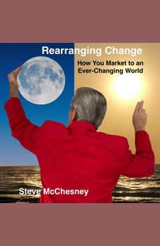 Rearranging Change: How you Market to an Ever-Changing World, Steve McChesney