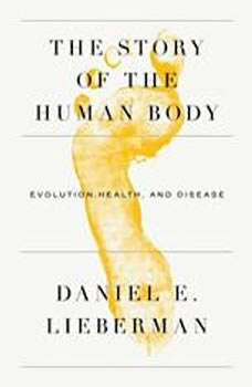 The Story of the Human Body: Evolution, Health, and Disease, Daniel Lieberman