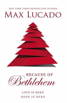 Because of Bethlehem: Love Is Born, Hope Is Here, Max Lucado