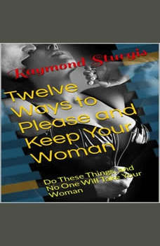 Twelve Ways to Please and Keep Your Woman or Wife: ( Do These Things, and No One Will Take Your Woman ), Raymond Sturgis