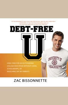 Debt-Free U: How I Paid for an Outstanding College Education Without Loans, Scholarships, or Mooching off My Parents, Zac Bissonnette