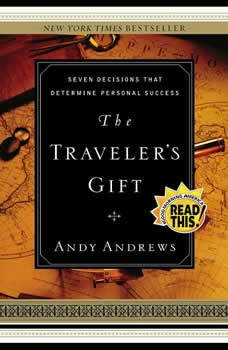The Traveler's Gift: Seven Decisions that Determine Personal Success Seven Decisions that Determine Personal Success, Andy Andrews