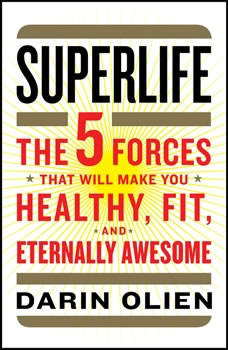 SuperLife: The 5 Forces That Will Make You Healthy, Fit, and Eternally Awesome The 5 Forces That Will Make You Healthy, Fit, and Eternally Awesome, Darin Olien