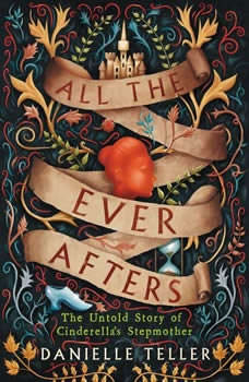 All the Ever Afters: The Untold Story of Cinderella's Stepmother The Untold Story of Cinderella's Stepmother, Danielle Teller