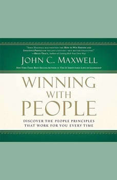 Winning With People: Discover the People Principles that Work for You Every Time Discover the People Principles that Work for You Every Time, John C. Maxwell