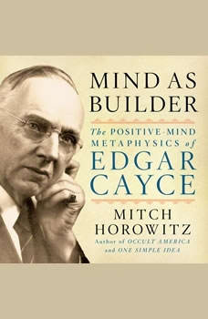Mind As Builder: The Positive Mind Metaphysics of Edgar Cayce, Mitch Horowitz