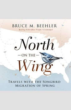 North on the Wing: Travels with the Songbird Migration of Spring, Bruce M. Beehler
