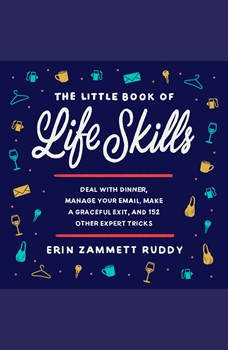 The Little Book of Life Skills: Deal with Dinner, Manage Your Email, Make a Graceful Exit, and 152 Other Expert Tricks, Erin Zammett Ruddy