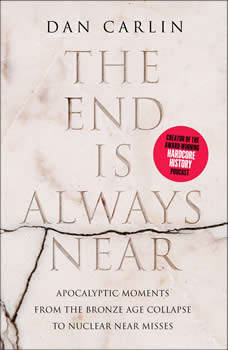 The End is Always Near: Apocalyptic Moments, from the Bronze Age Collapse to Nuclear Near Misses, Dan Carlin