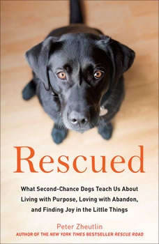 Rescued: What Second-Chance Dogs Teach Us About Living with Purpose, Loving with Abandon, and Finding Joy in the Little Things What Second-Chance Dogs Teach Us About Living with Purpose, Loving with Abandon, and Finding Joy in the Little Things, Peter Zheutlin