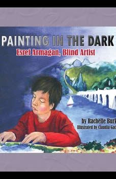 Painting in the Dark: Esref Armagan, Blind Artist Esref Armagan, Blind Artist, Rachelle Burk