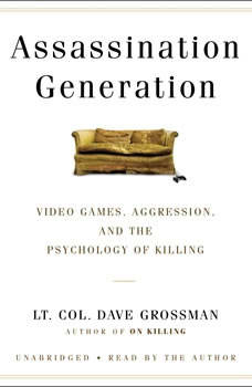 Assassination Generation: Video Games, Aggression, and the Psychology of Killing, Dave Grossman