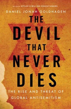 The Devil That Never Dies: The Rise and Threat of Global Antisemitism, Daniel Jonah Goldhagen