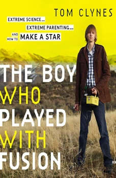 The Boy Who Played with Fusion: Extreme Science, Extreme Parenting, and How to Make a Star, Tom Clynes