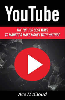 YouTube: The Top 100 Best Ways To Market & Make Money With YouTube , Ace McCloud