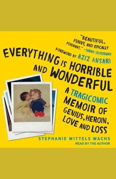 Everything is Horrible and Wonderful: A Tragicomic Memoir of Genius, Heroin, Love and Loss, Stephanie Wittels Wachs