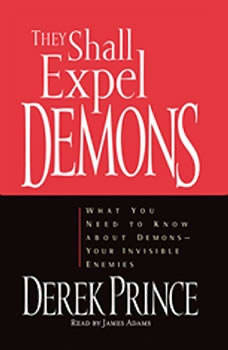 They Shall Expel Demons: What You Need to Know About Demons - Your Invisible Enemies, Derek Prince