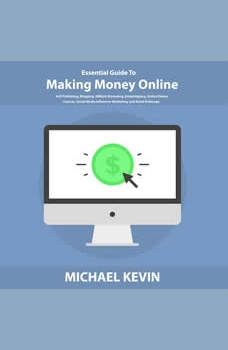 Essential Guide to Making Money Online: Self-Publishing, Blogging, Affiliate Marketing, Dropshipping, Online Videos, Courses, Merch, Social Media Influencer Marketing, and Retail Arbitrage, Michael Kevin