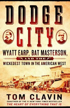 Dodge City: Wyatt Earp, Bat Masterson, and the Wickedest Town in the American West Wyatt Earp, Bat Masterson, and the Wickedest Town in the American West, Tom Clavin