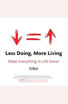 Less Doing, More Living: Make Everything in Life Easier Make Everything in Life Easier, Ari Meisel