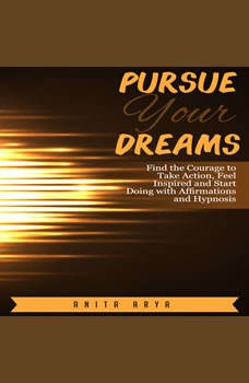Pursue Your Dreams: Find the Courage to Take Action, Feel Inspired and Start Doing with Affirmations and Hypnosis, Anita Arya