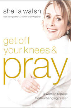 Get Off Your Knees and Pray: Audio Book on CD, Sheila Walsh