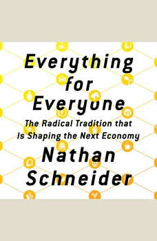 Everything for Everyone: The Radical Tradition That Is Shaping the Next Economy, Nathan Schneider