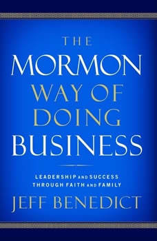 The Mormon Way of Doing Business: How Eight Western Boys Reached the Top of Corporate America How Eight Western Boys Reached the Top of Corporate America, Jeff Benedict