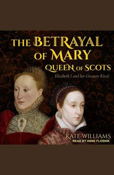 The Betrayal of Mary, Queen of Scots: Elizabeth I and Her Greatest Rival, Kate Williams