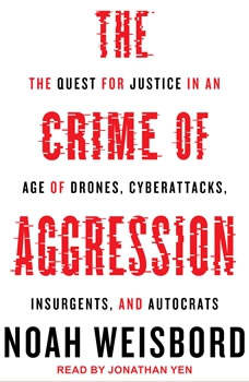 The Crime of Aggression: The Quest for Justice in an Age of Drones, Cyberattacks, Insurgents, and Autocrats, Noah Weisbord