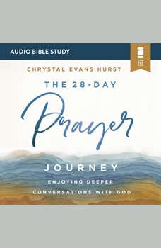 The 28-Day Prayer Journey: Audio Bible Studies: Enjoying Deeper Conversations with God, Chrystal Evans Hurst