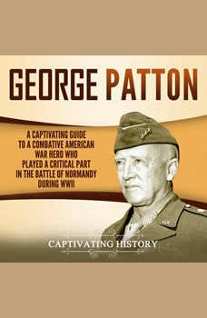 George Patton: A Captivating Guide to a Combative American War Hero Who Played a Critical Part in the Battle of Normandy During WWII, Captivating History