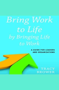 Bring Work to Life by Bringing Life to Work: A Guide for Leaders and Organizations, Tracy Brower