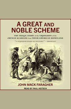A Great and Noble Scheme: The Tragic Story of the Expulsion of the French Acadians from Their American Homeland, John Mack Faragher