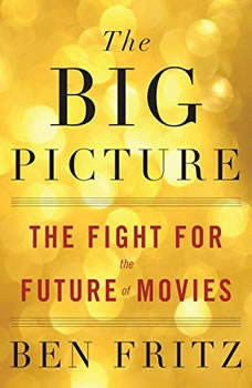 The Big Picture: The Fight for the Future of Movies, Ben Fritz