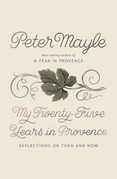 My Twenty-Five Years in Provence: Reflections on Then and Now, Peter Mayle