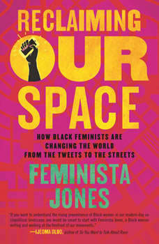 Reclaiming Our Space: How Black Feminists Are Changing the World from the Tweets to the Streets, Feminista Jones